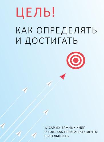 Цель! Как определять и достигать. Сборник саммари (на русском языке)