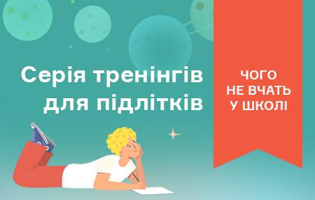 Серія тренінгів «Чого не вчать у школі» (українською мовою)